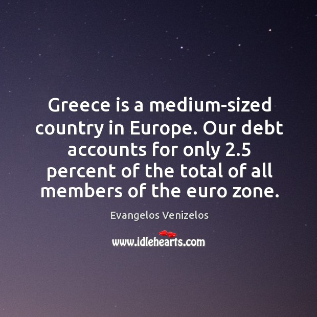 Greece is a medium-sized country in Europe. Our debt accounts for only 2.5 Image