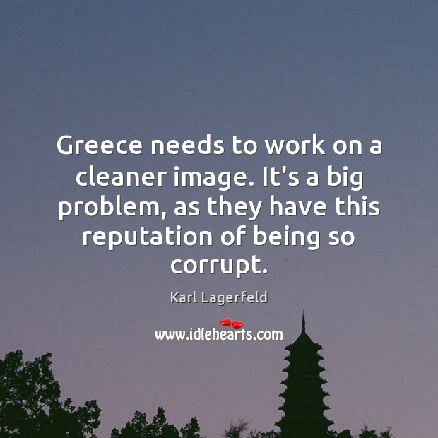 Greece needs to work on a cleaner image. It's a big problem, Karl Lagerfeld Picture Quote