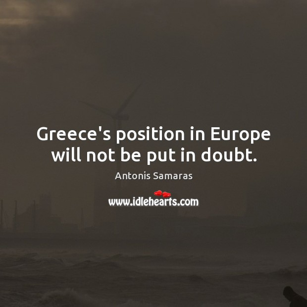 Image, Greece's position in Europe will not be put in doubt.