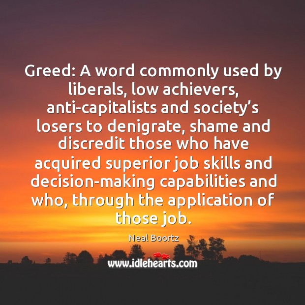 Greed: a word commonly used by liberals, low achievers, anti-capitalists and society's losers to denigrate Neal Boortz Picture Quote