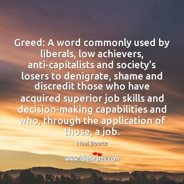 Greed: A word commonly used by liberals, low achievers, anti-capitalists and society's Neal Boortz Picture Quote