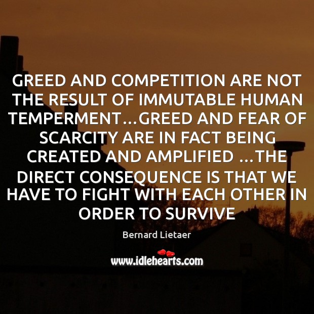 Image, GREED AND COMPETITION ARE NOT THE RESULT OF IMMUTABLE HUMAN TEMPERMENT…GREED