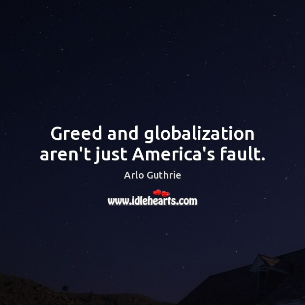 Image, Greed and globalization aren't just America's fault.