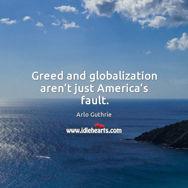 Greed and globalization aren't just america's fault. Image
