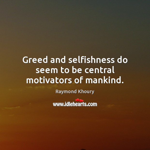 Image, Greed and selfishness do seem to be central motivators of mankind.