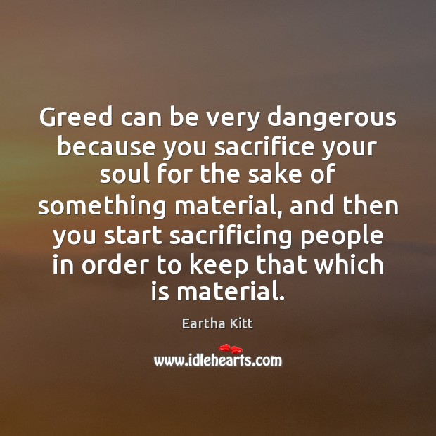 Greed can be very dangerous because you sacrifice your soul for the Image