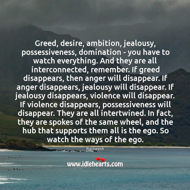 Greed, desire, ambition, jealousy, possessiveness, domination – you have to watch everything. Image