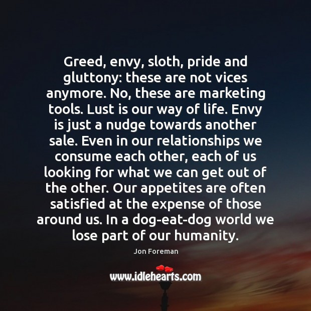 Greed, envy, sloth, pride and gluttony: these are not vices anymore. No, Envy Quotes Image