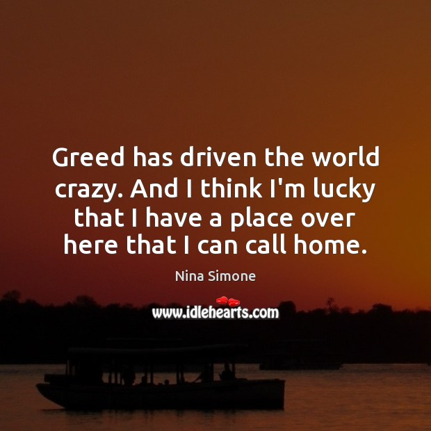 Nina Simone Picture Quote image saying: Greed has driven the world crazy. And I think I'm lucky that