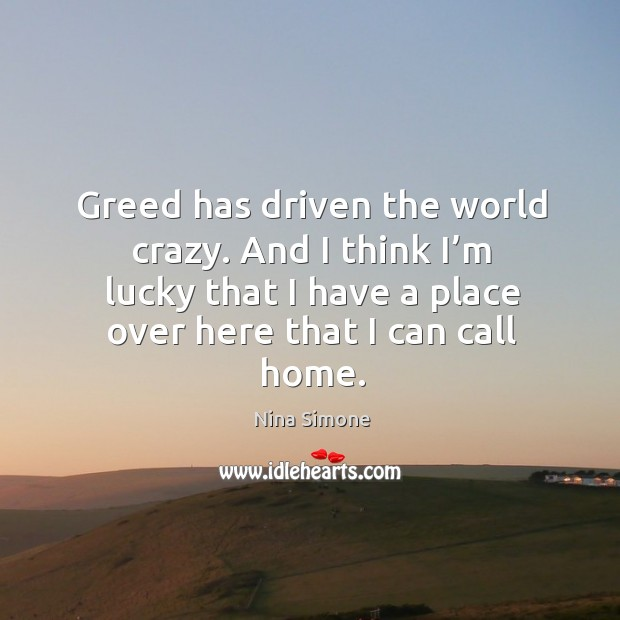 Greed has driven the world crazy. And I think I'm lucky that I have a place over here that I can call home. Nina Simone Picture Quote
