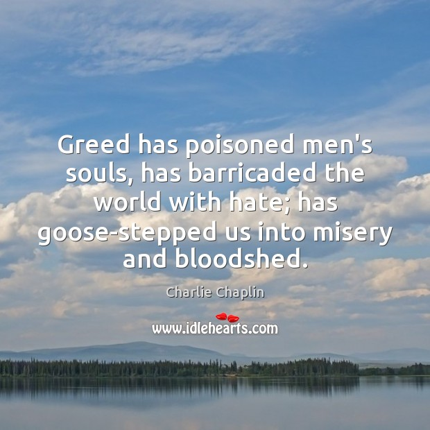 Greed has poisoned men's souls, has barricaded the world with hate; has Image