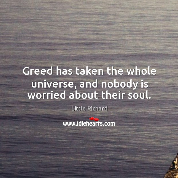 Greed has taken the whole universe, and nobody is worried about their soul. Image
