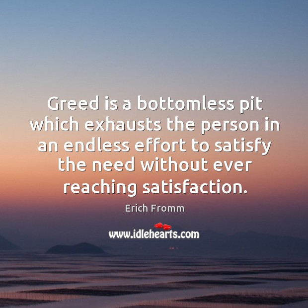 Image, Greed is a bottomless pit which exhausts the person in an endless effort to satisfy the need without ever reaching satisfaction.