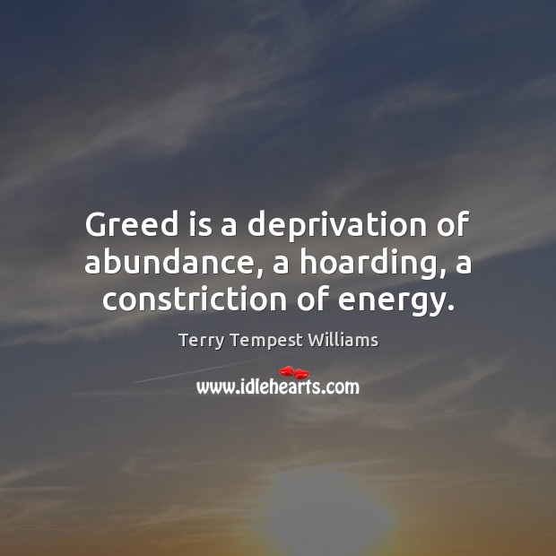 Greed is a deprivation of abundance, a hoarding, a constriction of energy. Image