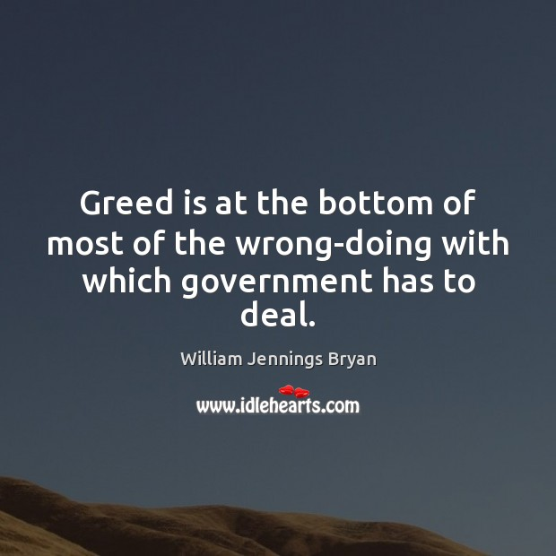 Greed is at the bottom of most of the wrong-doing with which government has to deal. William Jennings Bryan Picture Quote