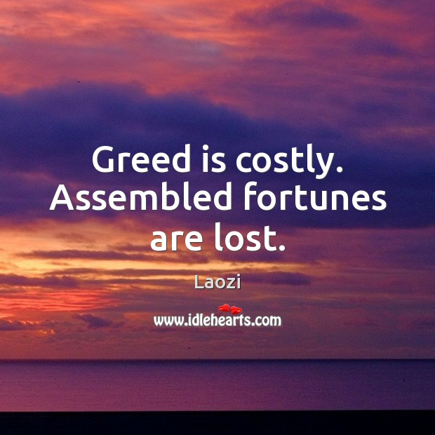 Image, Greed is costly. Assembled fortunes are lost.