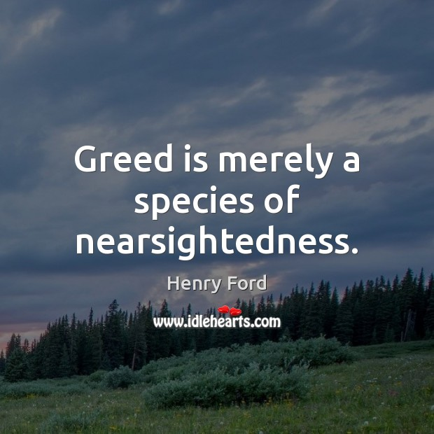 Greed is merely a species of nearsightedness. Henry Ford Picture Quote