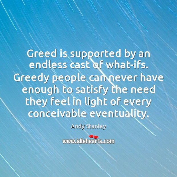 Image, Greed is supported by an endless cast of what-ifs. Greedy people can