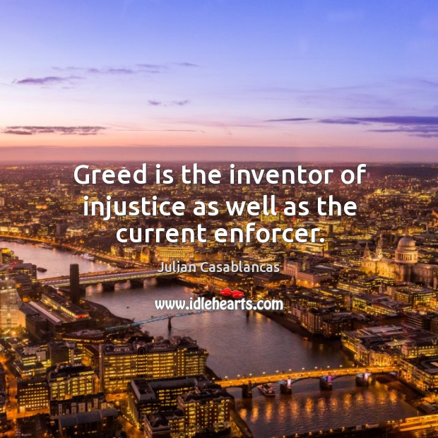 Greed is the inventor of injustice as well as the current enforcer. Image