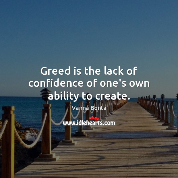 Greed is the lack of confidence of one's own ability to create. Vanna Bonta Picture Quote