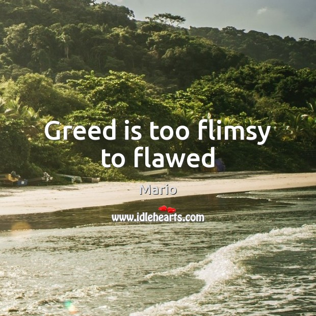 Greed is too flimsy to flawed Image