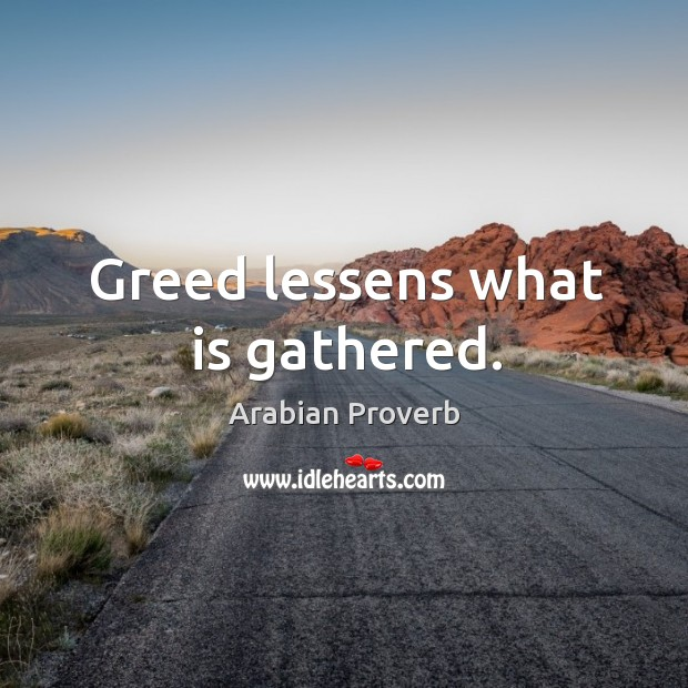 Greed lessens what is gathered. Arabian Proverbs Image