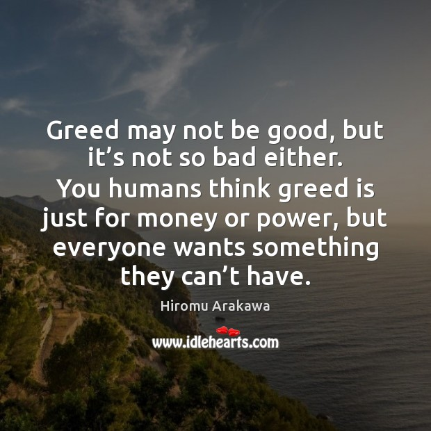 Greed may not be good, but it's not so bad either. Hiromu Arakawa Picture Quote