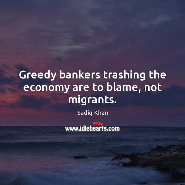 Image, Greedy bankers trashing the economy are to blame, not migrants.