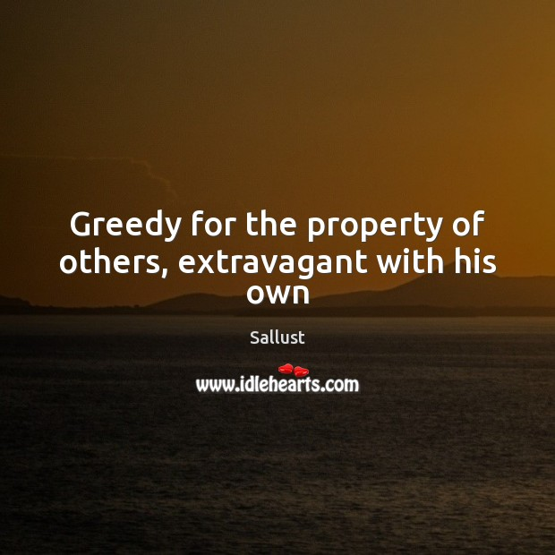 Greedy for the property of others, extravagant with his own Image
