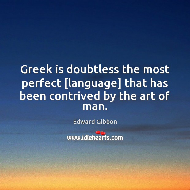 Greek is doubtless the most perfect [language] that has been contrived by the art of man. Edward Gibbon Picture Quote