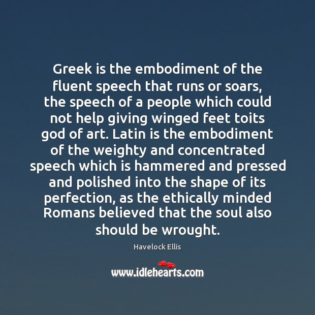 Greek is the embodiment of the fluent speech that runs or soars, Havelock Ellis Picture Quote