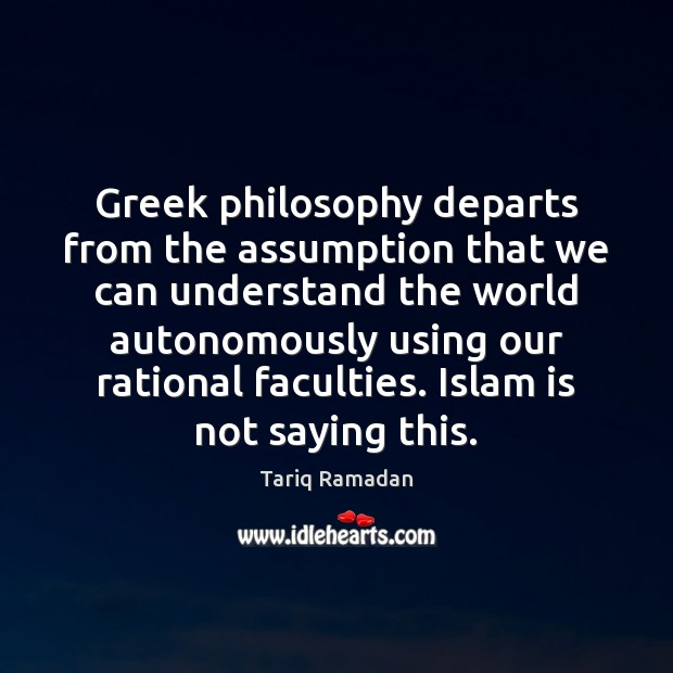 Greek philosophy departs from the assumption that we can understand the world Tariq Ramadan Picture Quote