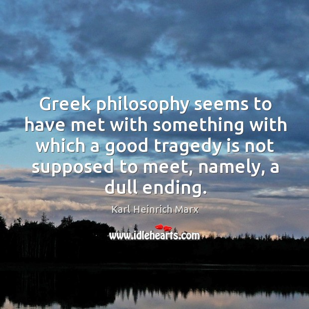 Greek philosophy seems to have met with something with which a good tragedy is Karl Heinrich Marx Picture Quote