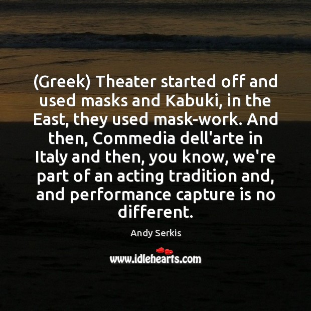 (Greek) Theater started off and used masks and Kabuki, in the East, Andy Serkis Picture Quote