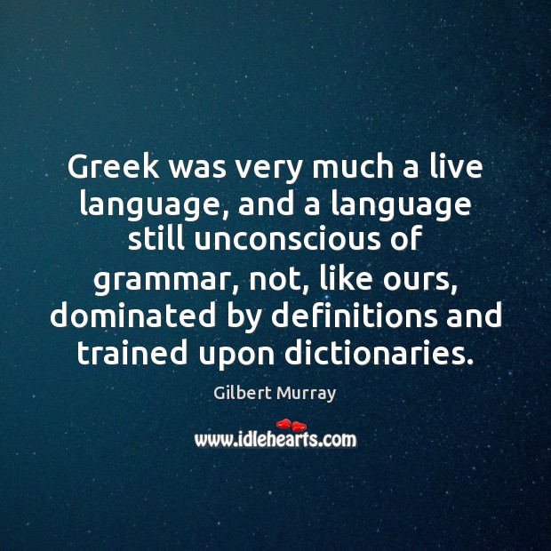 Greek was very much a live language, and a language still unconscious Image