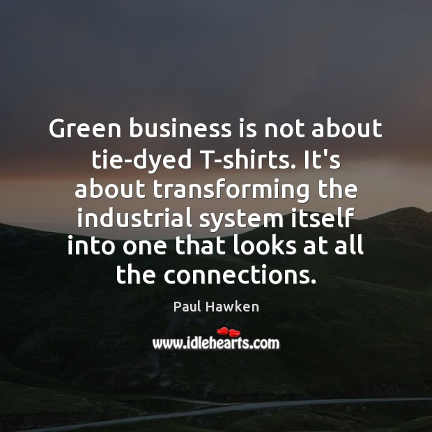 Green business is not about tie-dyed T-shirts. It's about transforming the industrial Image