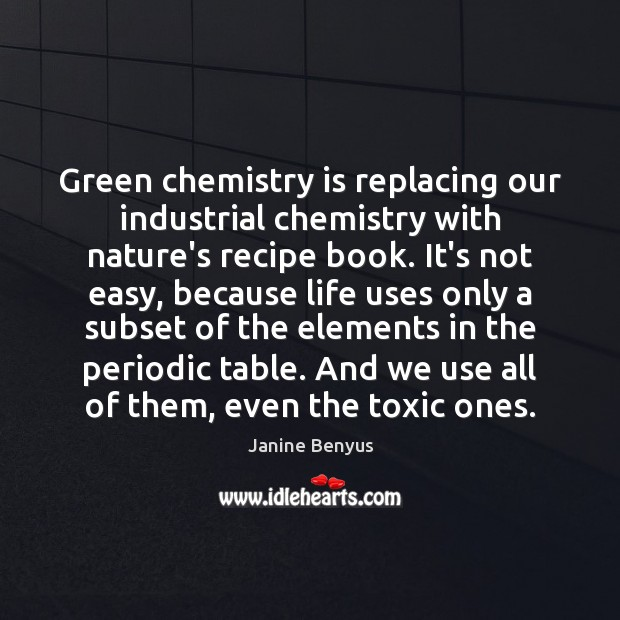 Green chemistry is replacing our industrial chemistry with nature's recipe book. It's Toxic Quotes Image