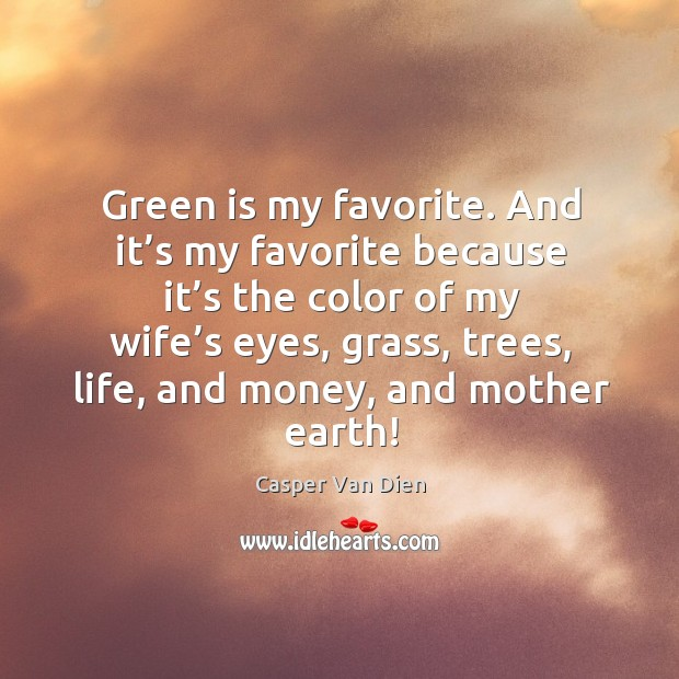 Green is my favorite. And it's my favorite because it's the color of my wife's eyes Image