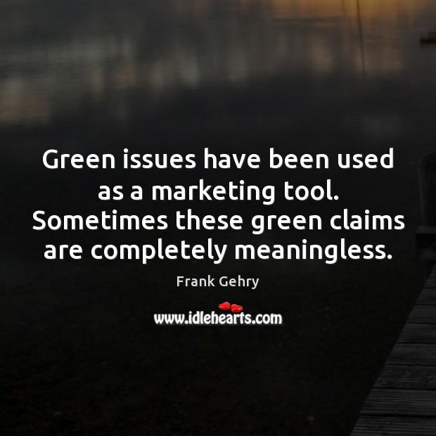 Green issues have been used as a marketing tool. Sometimes these green Frank Gehry Picture Quote