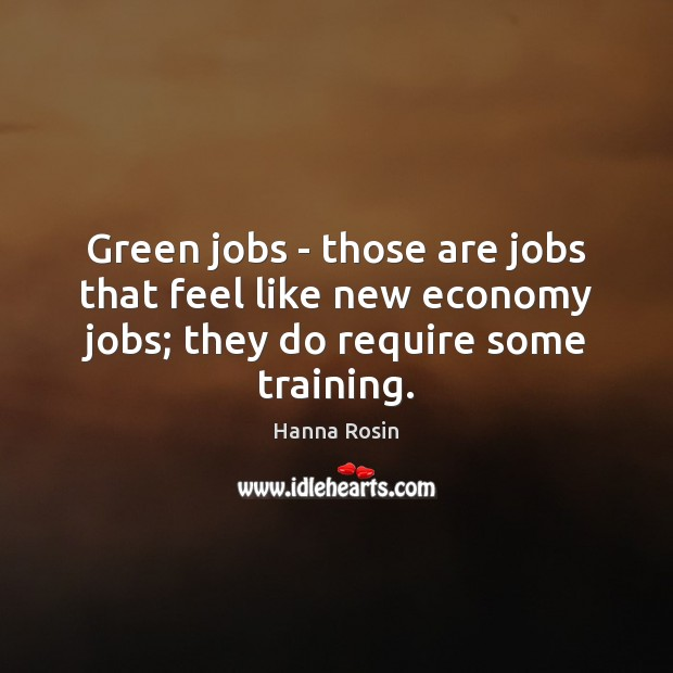 Green jobs – those are jobs that feel like new economy jobs; Economy Quotes Image