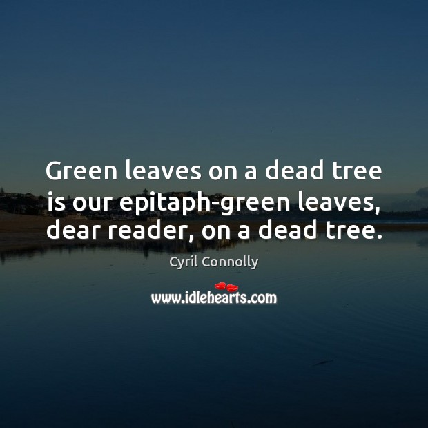 Green leaves on a dead tree is our epitaph-green leaves, dear reader, on a dead tree. Cyril Connolly Picture Quote