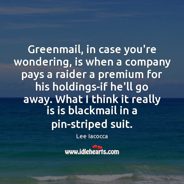 Greenmail, in case you're wondering, is when a company pays a raider Lee Iacocca Picture Quote