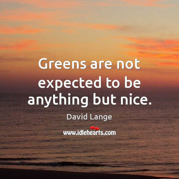 Greens are not expected to be anything but nice. Image