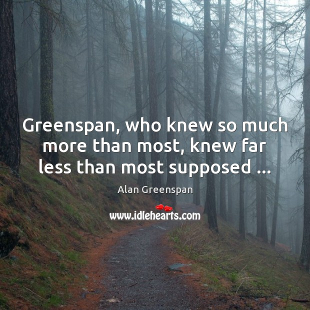 Image, Greenspan, who knew so much more than most, knew far less than most supposed …