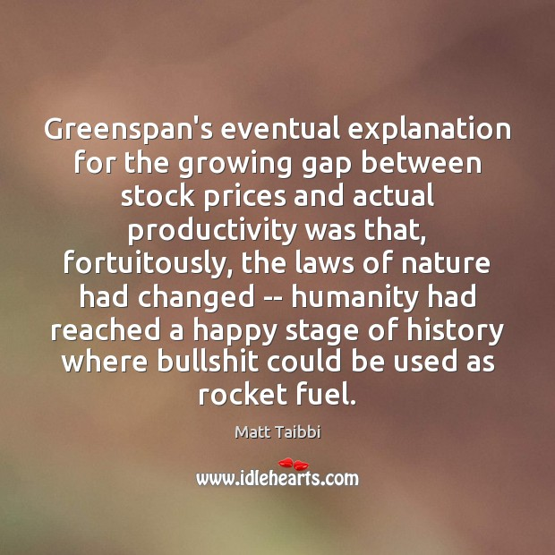 Greenspan's eventual explanation for the growing gap between stock prices and actual Humanity Quotes Image