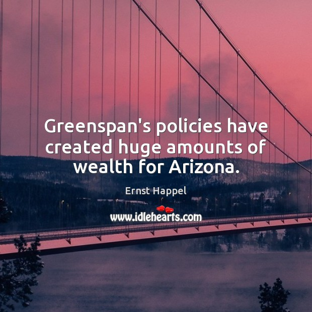 Greenspan's policies have created huge amounts of wealth for Arizona. Image