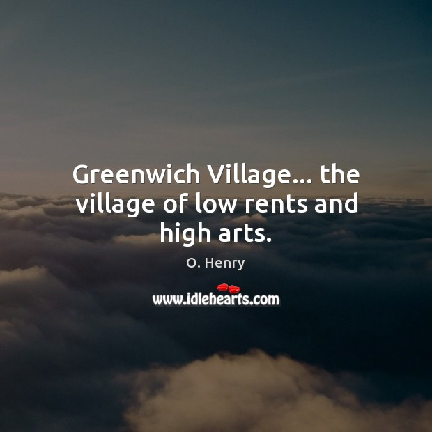 Greenwich Village… the village of low rents and high arts. O. Henry Picture Quote