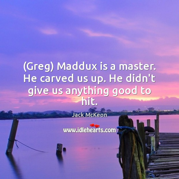 (Greg) Maddux is a master. He carved us up. He didn't give us anything good to hit. Image