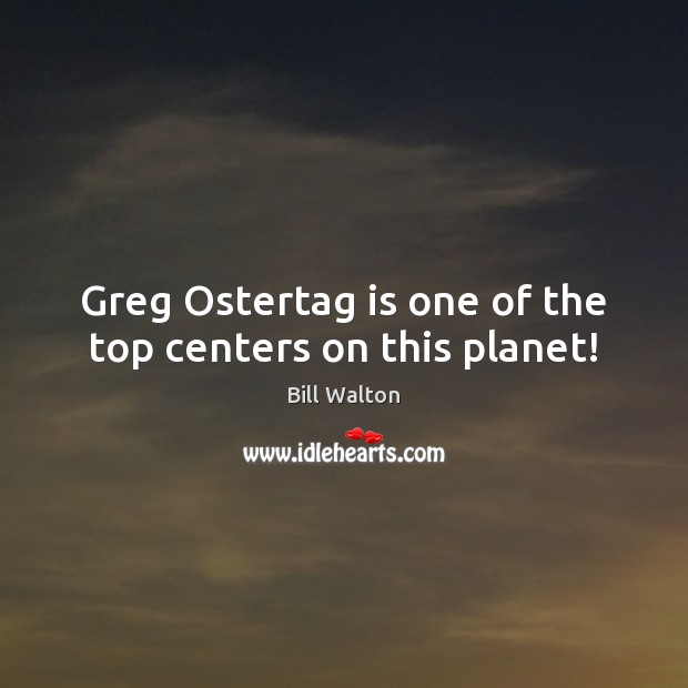 Greg Ostertag is one of the top centers on this planet! Bill Walton Picture Quote