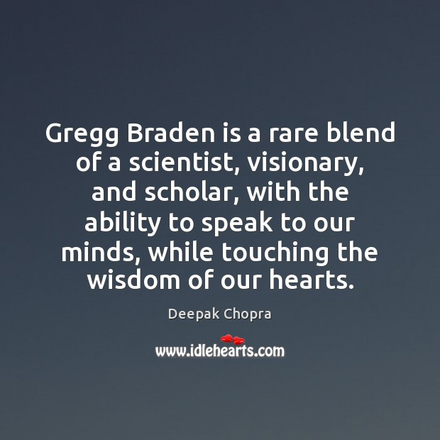 Gregg Braden is a rare blend of a scientist, visionary, and scholar, Deepak Chopra Picture Quote